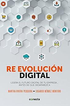Re evolución digital: Lidera el futuro digital de tu empresa... antes de que desaparezca de [Méndez, Edgardo, Rivera, Martha]