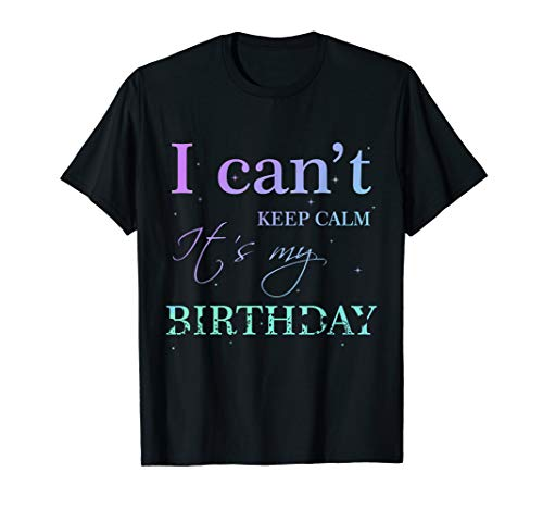 I Can't Keep Calm It's My Birthday T Shirt Funny Birthday ()
