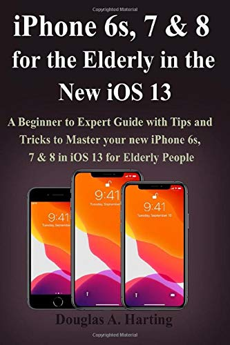 iPhone 6s, 7 & 8 for the Elderly in the New iOS 13: A Beginner to Expert Guide with Tips and Tricks to Master your new iPhone 6s, 7 & 8 in iOS 13 for Elderly People