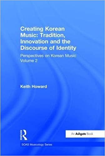 Perspectives on Korean Music: Volume 2: Creating Korean Music: Tradition, Innovation and the Discourse of Identity (SOAS Musicology Series) (v. 2)
