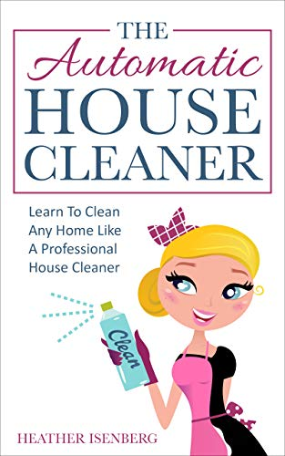 The Automatic House Cleaner: Learn To Clean Any Home Like A Professional House Cleaner by [Isenberg, Heather]