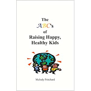 The ABC's of Raising Happy, Healthy Kids Melody Pritchard