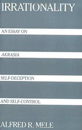 "irrationality an essay on akrasia self-deception and self-control From self-deception to self-control: emotional biases and the virtues of  precommitment 'intentionalist' approaches portray self-deceivers as ""akratic  believers"", subjects who deliberately choose to  finally, i argue that we are not  the helpless victims of our irrational attitudes, insofar as we have the  previous  article."