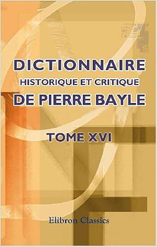 Lire un Dictionnaire historique et critique de Pierre Bayle: Tome 16. Augmentée de notes extraites de Chaufepié, Joly, La Monnoie etc pdf, epub ebook