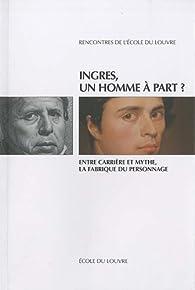 Ingres, un homme à part ? : Entre carrière et mythe, la fabrique du personnage par  Musée du Louvre