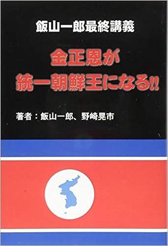 Book's Cover of 飯山一郎最終講義 金正恩が統一朝鮮王になる!! (日本語) 単行本(ソフトカバー) – 2018/11/26