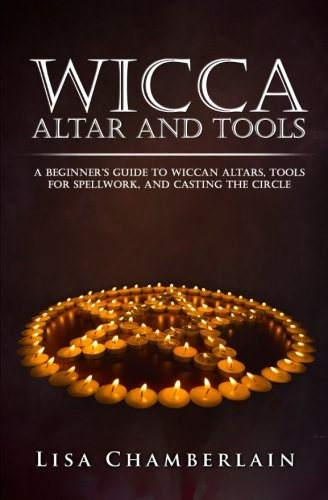 Wicca Altar and Tools: A Beginner's Guide to Wiccan Altars, Tools for Spellwork, and Casting the Circle (Practicing the Craft) (Volume 2)
