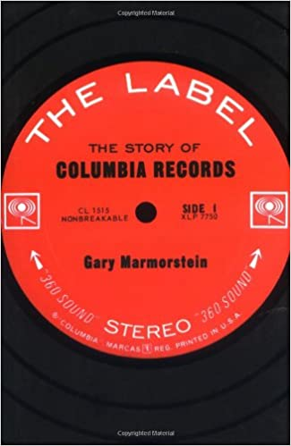 The Label: The Story of Columbia Records: Marmorstein, Gary ...