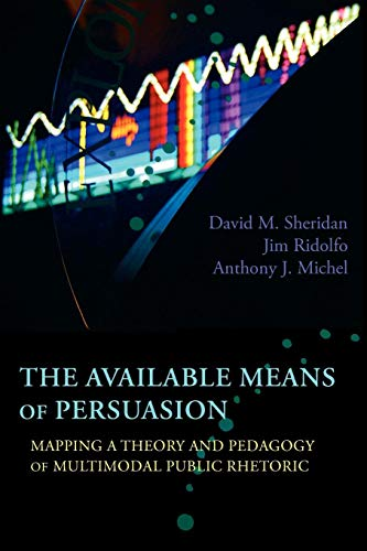 The Available Means of Persuasion: Mapping a Theory and Pedagogy of Multimodal Public Rhetoric (New Media Theory)
