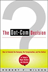 Dot-Com Decision: How to Evaluate the Company, the Compensation, and the Culture in Today's High-Stakes Job Market by Robert F. Wilson (2001-09-05) Paperback