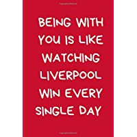 Being With You Is Like Watching Liverpool Win Every Single Day: Lined Journal Notebook for Football Fan: Novelty…