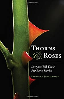 Thorns and Roses: Lawyers Tell Their Pro Bono Stories by [Schmedemann, Deborah A.]