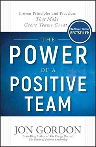 The Power of a Positive Team: Proven Principles and Practices that Make Great Teams Great (Best Team Building Games)