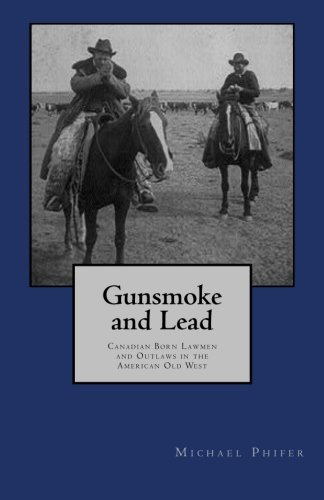 Gunsmoke and Lead:: Canadian Born Lawmen and Outlaws in the American Old West