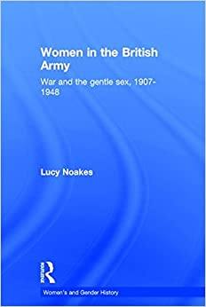 Women in the British Army: War and the Gentle Sex, 1907-1948 (Women's and Gender History)