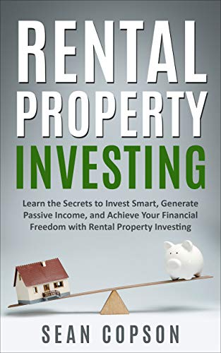 Rental Property Investing: Learn the Secrets to Invest Smart, Generate Passive Income, and Achieve Your Financial Freedom with Rental Property Investing by [Copson, Sean]