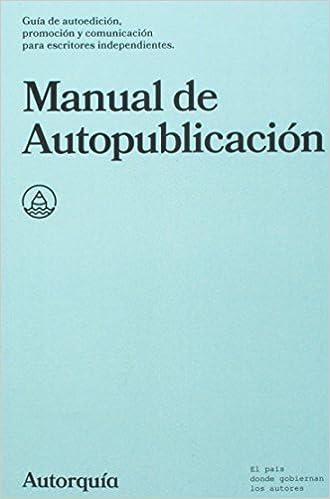Manual De Autopublicacion: Guia De Autoedicion, Promocion Y Comunicacion Para Escritores Independientes: Volume 1 por Autorquia epub
