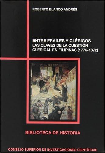 Entre frailes y clérigos: Las claves de la cuestión clerical en Filipinas 1776-1872 Biblioteca de Historia: Amazon.es: Roberto Blanco Andrés: Libros