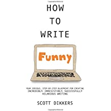 How To Write Funny: Your Serious, Step-By-Step Blueprint For Creating Incredibly, Irresistibly, Successfully Hilarious Writing (Scott Dikkers' How To Write) (Volume 1)