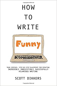 How To Write Funny: Your Serious, Step-By-Step Blueprint For Creating Incredibly, Irresistibly, Successfully Hilarious Writing: Volume 1 (Scott Dikkers' How To Write)
