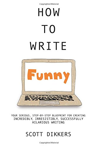 How to write funny your serious step by step blueprint for how to write funny your serious step by step blueprint for creating incredibly irresistibly successfully hilarious writing scott dikkers how to write malvernweather Choice Image