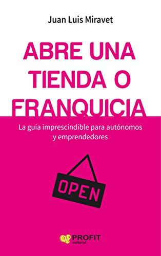 Abre una tienda o franquicia: La guía imprescindible para autónomos y emprendedores (Spanish -