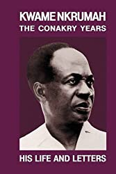 Kwame Nkrumah: The Conakry Years : His Life and Letters