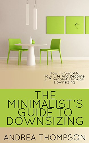 The Minimalist S Guide To Downsizing How To Simplify Your Life And