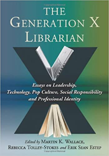com the generation x librarian essays on leadership com the generation x librarian essays on leadership technology pop culture social responsibility and professional identity 9780786463091