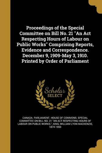 Proceedings of the Special Committee on Bill No. 21 an ACT Respecting Hours of Labour on Public Works Comprising Reports, Evidence and Correspondence. ... 3, 1910. Printed by Order of Parliament pdf