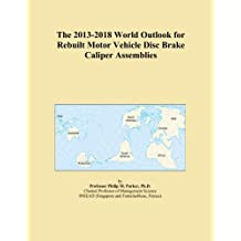 The 2013-2018 World Outlook for Rebuilt Motor Vehicle Disc Brake Caliper Assemblies