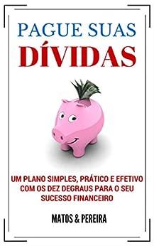 PAGUE SUAS DÍVIDAS - Um plano simples, prático e efetivo com os Dez Degraus para o seu sucesso financeiro por [Pereira, Matos e]