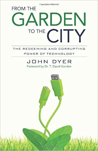 From The Garden To The City: The Redeeming And Corrupting Power Of  Technology: John Dyer, T. David Gordon: 9780825426681: Amazon.com: Books