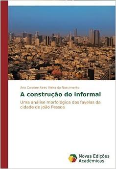 A constru????o do informal: Uma an??lise morfol??gica das favelas da cidade de Jo??o Pessoa by Ana Caroline Aires Vieira do Nascimento (2013-11-08)