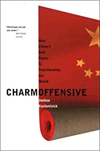 Charm Offensive: How China's Soft Power Is Transforming the World (A Republic Book) by Joshua Kurlantzick