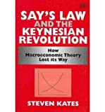 Say's Law and the Keynesian Revolution : How Macroeconomic Theory Lost its Way, Kates, Steven, 1848448260