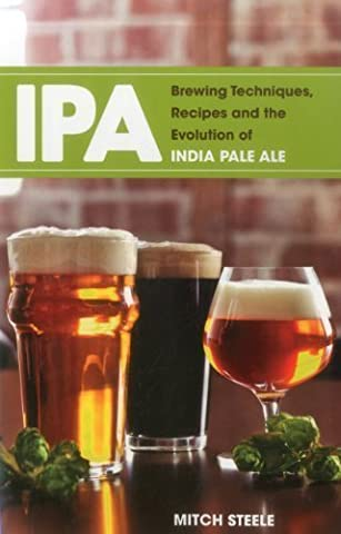 IPA: Brewing Techniques, Recipes and the Evolution of India Pale Ale by Mitch Steele (Oct 16 2012) (India Pale Ale)