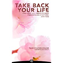 Take Back Your Life: Find Hope And Freedom From Fibromyalgia Symptoms And Pain