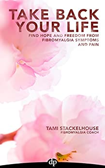 Take Back Your Life: Find Hope And Freedom From Fibromyalgia Symptoms And Pain by [Stackelhouse, Tami]