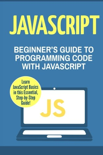 JavaScript: Beginner's Guide to Programming Code with JavaScript (JavaScript, Java, Python, Code, Programming Language, Programming, Computer Programming) (Volume 1) by CreateSpace Independent Publishing Platform