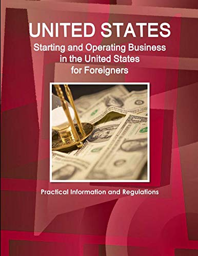 US Starting and Operating Business in the United States for Foreigners - Practical Information and Regulations (World Strategic and Business Information Library)