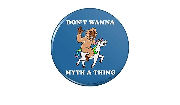 Don/'t Wanna Myth a Thing Unicorn Bigfoot Funny Humor Pinback Button Pin