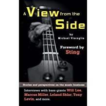 A View From the Side: Stories and Perspectives on the Music Business: Interviews With Bass Giants Will Lee, Marcus Miller, Leland Sklar, Tony Levin, and More