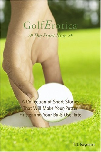 GolfErotica--The Front Nine: A Collection of Short Stories That Will Make Your Putter Flutter and Your Balls Oscillate ebook