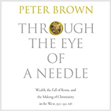 Through the Eye of a Needle: Wealth, the Fall of Rome, and the Making of Christianity in the West, 350-550 AD Audiobook by Peter Brown Narrated by Fleet Cooper