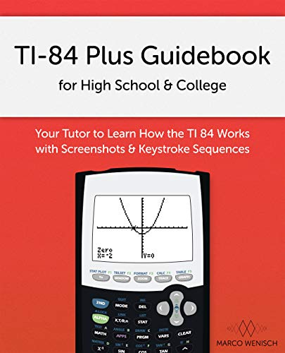 TI-84 Plus Guidebook for High School & College: Your Tutor to Learn How The TI 84 works with Screenshots & Keystroke Sequences (Ti 84 Plus Ce Graphing Calculator Manual)