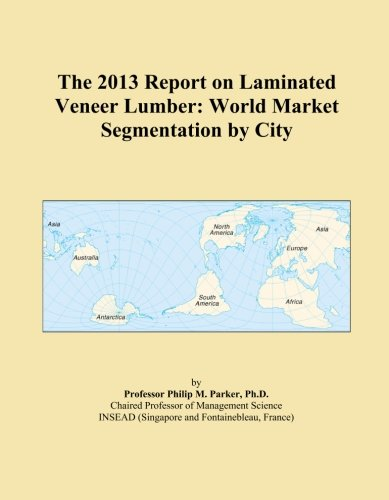 The 2013 Report on Laminated Veneer Lumber: World Market Segmentation by City ()