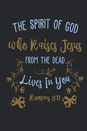 The Spirit of God Who Raises Jesus From The Dead Lives In You Romans 8:11: Funny Blank Lined Journal Notebook, 120 Pages, Soft Matte Cover, 6 x 9