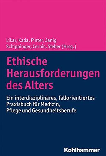 Ethische Herausforderungen Des Alters: Ein Interdisziplinares, Fallorientiertes Praxisbuch Fur Medizin, Pflege Und Gesundheitsberufe