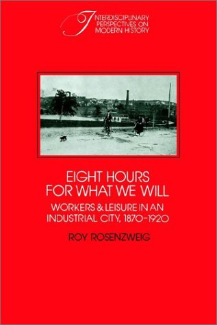 Eight Hours for What We Will: Workers and Leisure in an Industrial City, 1870-1920 (Interdisciplinary Perspectives on Mo